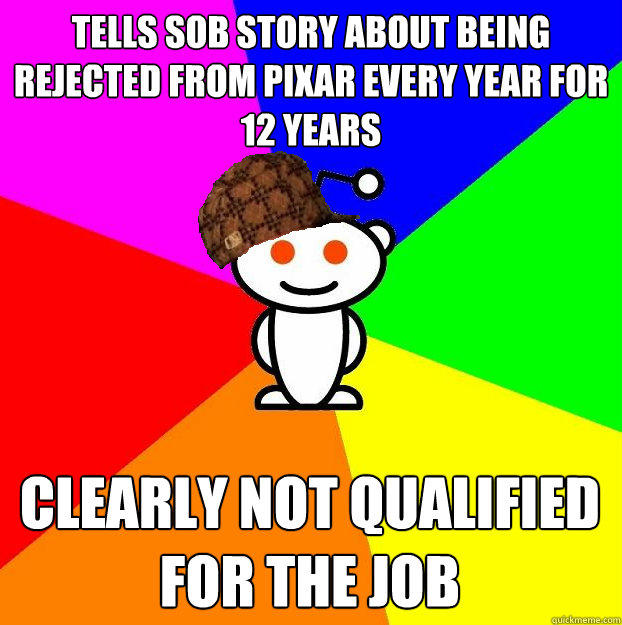 Tells sob story about being rejected from pixar every year for 12 years clearly not qualified for the job - Tells sob story about being rejected from pixar every year for 12 years clearly not qualified for the job  Scumbag Redditor