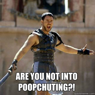 Are you not into poopchuting?! -  Are you not into poopchuting?!  Are you not entertained