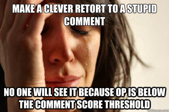 Make a clever retort to a stupid comment No one will see it because OP is below the comment score threshold - Make a clever retort to a stupid comment No one will see it because OP is below the comment score threshold  First World Problems