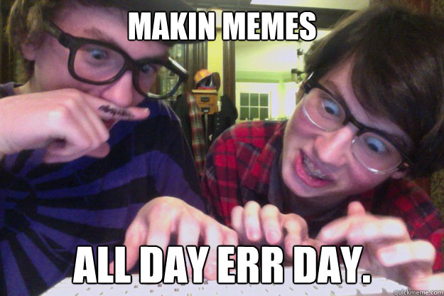 49d983c1f929945065b834c880acdb23b50130d69ca3a634bad9fb252ab81d3b makin memes all day err day meme masters quickmeme