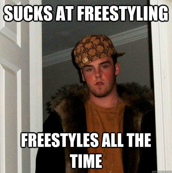Sucks at freestyling freestyles all the time - Sucks at freestyling freestyles all the time  Scumbag Steve