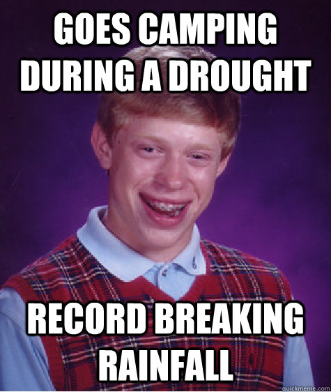 goes camping during a drought record breaking rainfall - goes camping during a drought record breaking rainfall  Bad Luck Brian