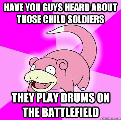 have you guys heard about those child soldiers they play drums on the battlefield - have you guys heard about those child soldiers they play drums on the battlefield  Slowpoke
