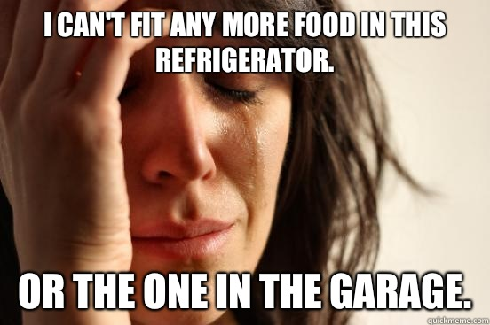 I can't fit any more food in this refrigerator.  Or the one in the garage. - I can't fit any more food in this refrigerator.  Or the one in the garage.  First World Problems