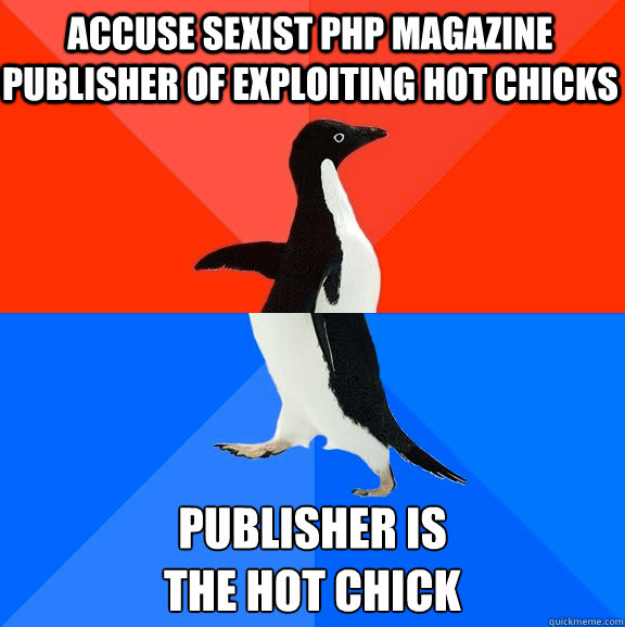 accuse sexist php magazine publisher of exploiting hot chicks publisher is the hot chick - accuse sexist php magazine publisher of exploiting hot chicks publisher is the hot chick  Socially Awesome Awkward Penguin