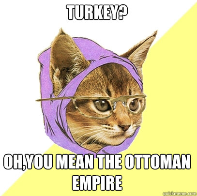 Turkey Ohyou Mean The Ottoman Empire Hipster Kitty Quickmeme