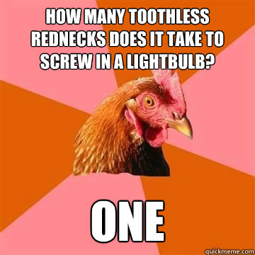 How many toothless rednecks does it take to screw in a lightbulb?  one
