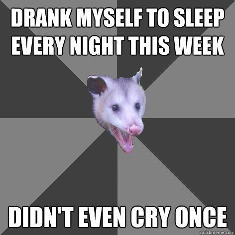 DRANK MYSELF TO SLEEP  EVERY NIGHT THIS WEEK DIDN'T EVEN CRY ONCE