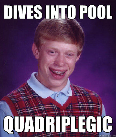dives into pool quadriplegic  - dives into pool quadriplegic   Bad Luck Brian