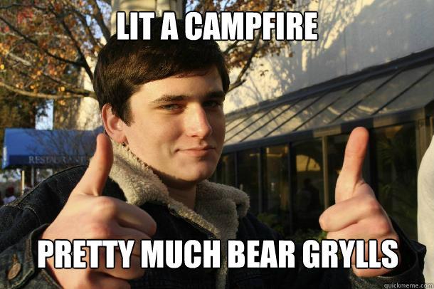 lit a campfire Pretty much bear grylls  - lit a campfire Pretty much bear grylls   Inflated sense of worth Kid
