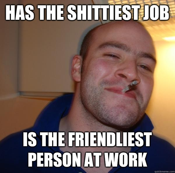 Has the shittiest job Is the friendliest person at work - Has the shittiest job Is the friendliest person at work  Misc