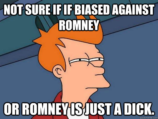 Not sure if if biased against Romney or Romney is just a dick. - Not sure if if biased against Romney or Romney is just a dick.  Futurama Fry