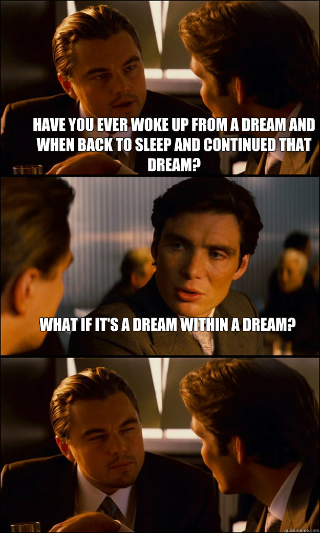 Have you ever woke up from a dream and when back to sleep and continued that dream? What if it's a dream within a dream?  - Have you ever woke up from a dream and when back to sleep and continued that dream? What if it's a dream within a dream?   Inception