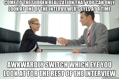 Come to the sudden realization that you can only look at one of the interviewer's eyes at a time Awkwardly switch which eye you look at for the rest of the interview - Come to the sudden realization that you can only look at one of the interviewer's eyes at a time Awkwardly switch which eye you look at for the rest of the interview  Awkward Interview