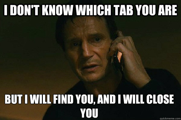 I don't know which tab you are but I will find you, and I will close you  Liam Neeson Taken