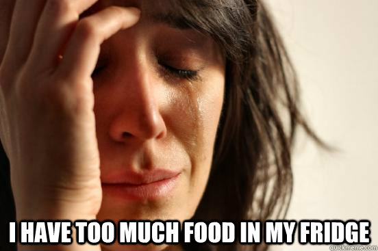 I have too much food in my fridge -  I have too much food in my fridge  First World Problems