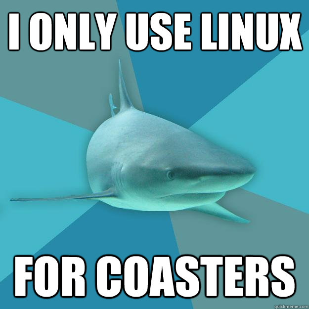 I ONLY USE LINUX FOR COASTERS