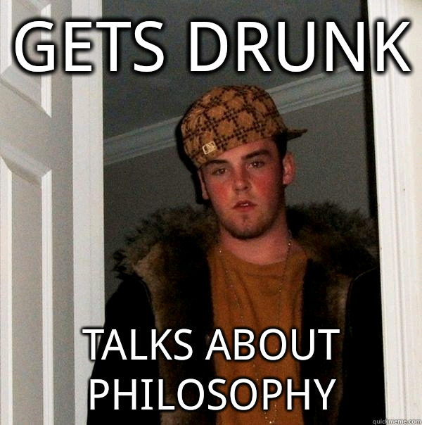 gets drunk talks about philosophy - gets drunk talks about philosophy  Scumbag Steve
