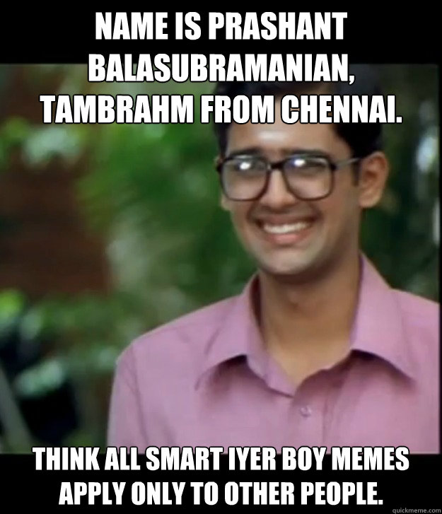 Name is Prashant Balasubramanian, Tambrahm from chennai. Think all Smart Iyer boy memes apply only to other people.  Smart Iyer boy