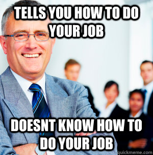 Tells you how to do your job doesnt know how to do your job