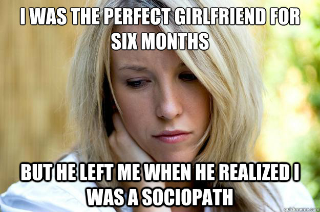 I was the perfect girlfriend for six months  But he left me when he realized I was a sociopath  Hot Girl Problems