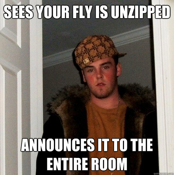 Sees your fly is unzipped announces it to the entire room - Sees your fly is unzipped announces it to the entire room  Scumbag Steve