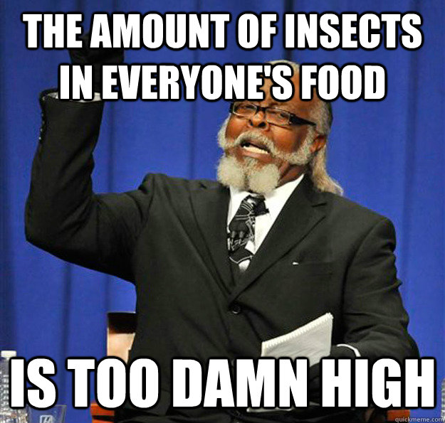 The amount of insects in everyone's food Is too damn high - The amount of insects in everyone's food Is too damn high  Jimmy McMillan