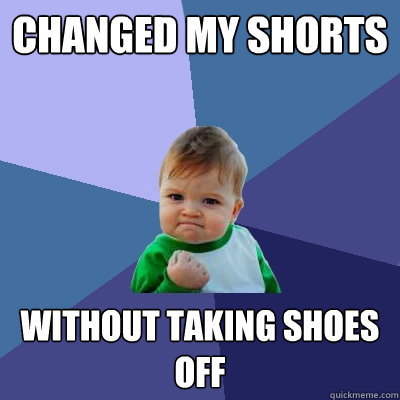 Changed my shorts Without taking shoes off - Changed my shorts Without taking shoes off  Success Kid