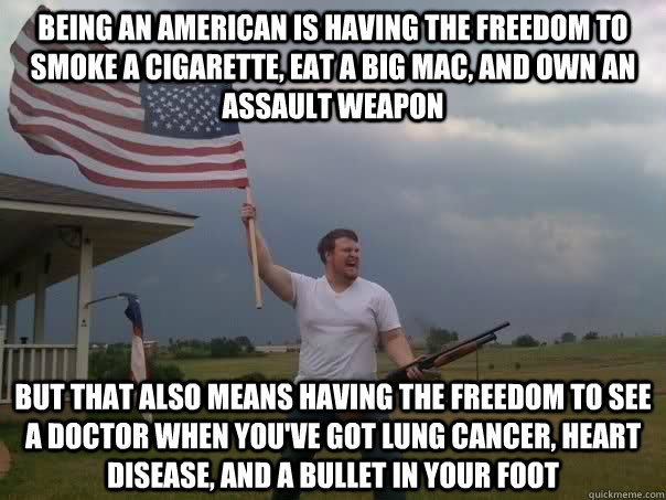 Being an American is having the freedom to smoke a cigarette, eat a big mac, and own an assault weapon but that also means having the freedom to see a doctor when you've got lung cancer, heart disease, and a bullet in your foot - Being an American is having the freedom to smoke a cigarette, eat a big mac, and own an assault weapon but that also means having the freedom to see a doctor when you've got lung cancer, heart disease, and a bullet in your foot  Overly Patriotic American