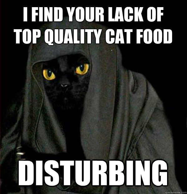 I find your lack of  top quality cat food  disturbing - I find your lack of  top quality cat food  disturbing  Darth Meow
