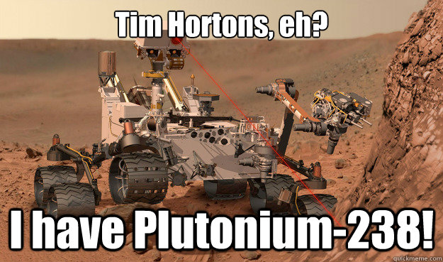 Tim Hortons, eh? I have Plutonium-238! - Tim Hortons, eh? I have Plutonium-238!  Unimpressed Curiosity