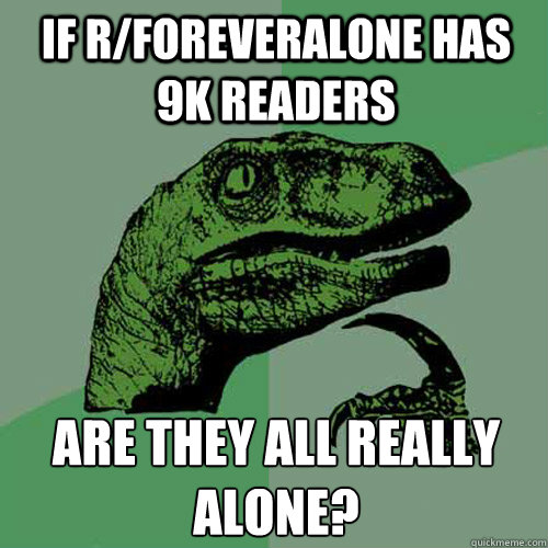 IF R/FOREVERALONE HAS 9K READERS ARE THEY ALL REALLY ALONE?  Philosoraptor