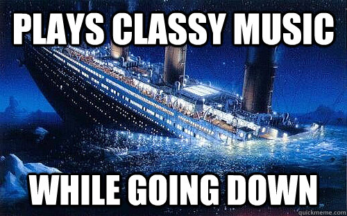 plays classy music while going down - plays classy music while going down  Good Girl Titanic