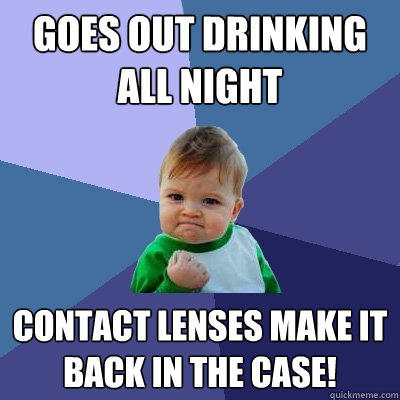 Goes out drinking all night Contact lenses make it back in the case!   - Goes out drinking all night Contact lenses make it back in the case!    Success Kid