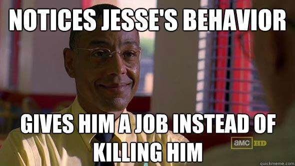 notices jesse's behavior gives him a job instead of killing him - notices jesse's behavior gives him a job instead of killing him  Good Guy Gus