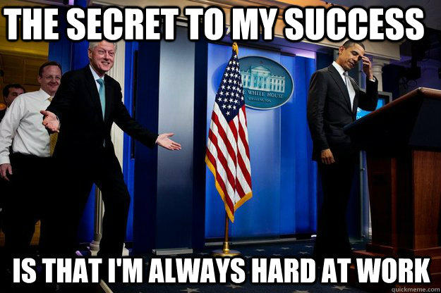 the secret to my success is that I'm always hard at work - the secret to my success is that I'm always hard at work  Inappropriate Timing Bill Clinton