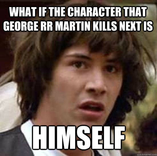 What if the character that George RR Martin kills next is Himself - What if the character that George RR Martin kills next is Himself  conspiracy keanu