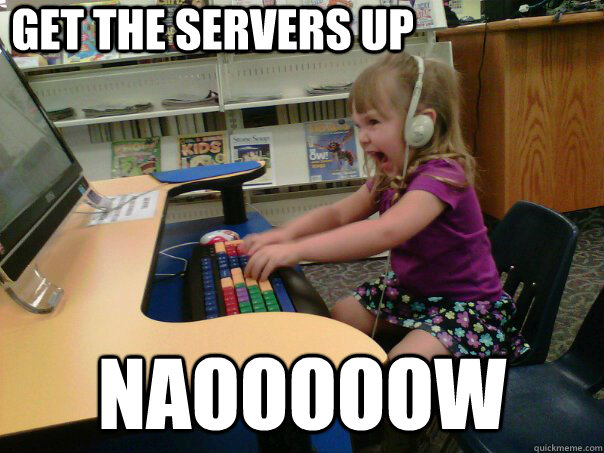 get the servers up NAOOOOOW - get the servers up NAOOOOOW  Raging Gamer Girl
