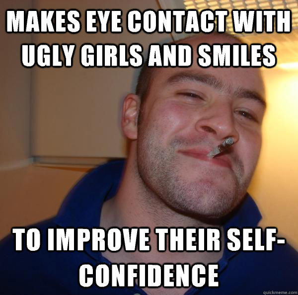 makes eye contact with ugly girls and smiles to improve their self-confidence - makes eye contact with ugly girls and smiles to improve their self-confidence  Good Guy Greg