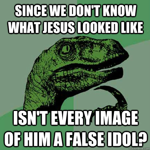 Since we don't know what Jesus looked like Isn't every image of him a false idol? - Since we don't know what Jesus looked like Isn't every image of him a false idol?  Philosoraptor