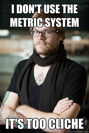 i don't use the metric system it's too cliche