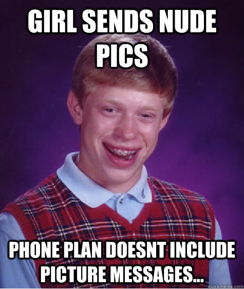 girl sends nude pics phone plan doesnt include picture messages... - girl sends nude pics phone plan doesnt include picture messages...  Bad Luck Brian