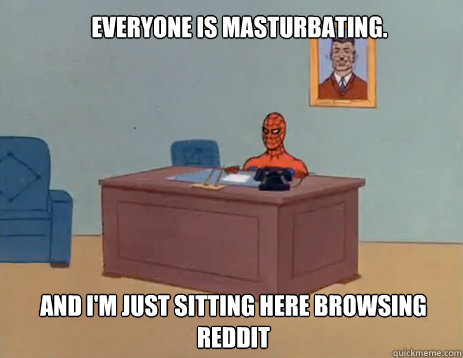 Everyone is masturbating. And i'm just sitting here browsing Reddit - Everyone is masturbating. And i'm just sitting here browsing Reddit  masturbating spiderman