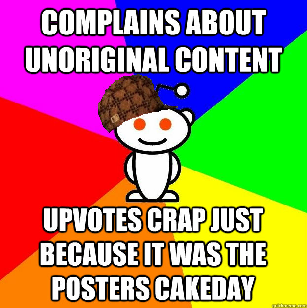 COMPLAINS ABOUT UNORIGINAL CONTENT UPVOTES CRAP JUST BECAUSE IT WAS THE POSTERS CAKEDAY - COMPLAINS ABOUT UNORIGINAL CONTENT UPVOTES CRAP JUST BECAUSE IT WAS THE POSTERS CAKEDAY  Scumbag Redditor