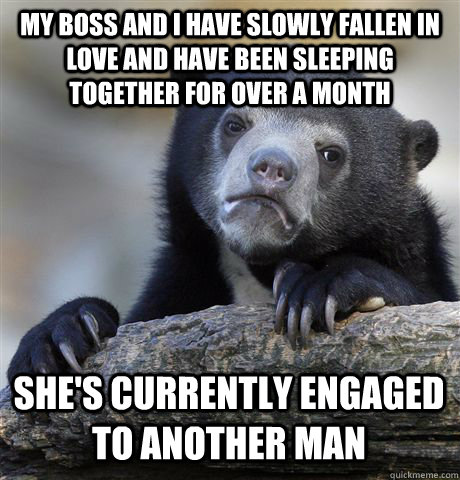 My boss and I have slowly fallen in love and have been sleeping together for over a month She's currently engaged to another man - My boss and I have slowly fallen in love and have been sleeping together for over a month She's currently engaged to another man  Confession Bear