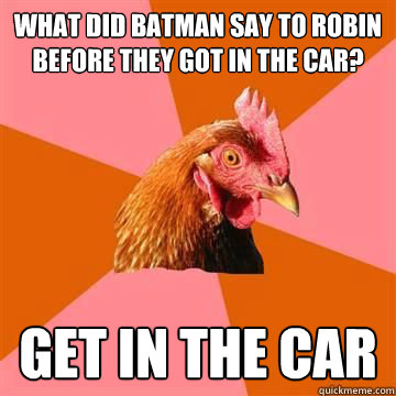 What did batman say to robin before they got in the car? Get in the car - What did batman say to robin before they got in the car? Get in the car  Anti-Joke Chicken