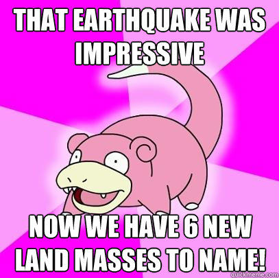 that earthquake was impressive now we have 6 new land masses to name! - that earthquake was impressive now we have 6 new land masses to name!  Slowpoke