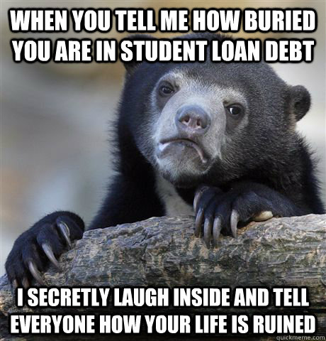 When you tell me how buried you are in student loan debt I secretly laugh inside and tell everyone how your life is ruined - When you tell me how buried you are in student loan debt I secretly laugh inside and tell everyone how your life is ruined  Confession Bear