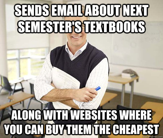 Sends email about next semester's textbooks Along with websites where you can buy them the cheapest  Good Guy College Professor