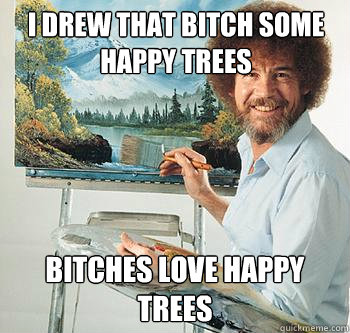 I drew that bitch some happy trees Bitches Love Happy Trees